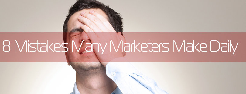 8 Mistakes Many Marketers Make Daily